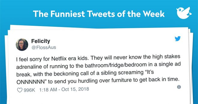 "I feel sorry for Netflix era kids. They will never know the high stakes adrenaline of running to the bathroom/fridge/bedroom in a single ad break, with the beckoning call of a sibling screaming ""It's ONNNNNN"" to send you hurdling over furniture to get back in time."