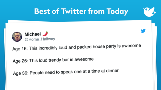 Age 16: This incredibly loud and packed house party is awesome Age 26: This loud trendy bar is awesome Age 36: People need to speak one at a time at dinner