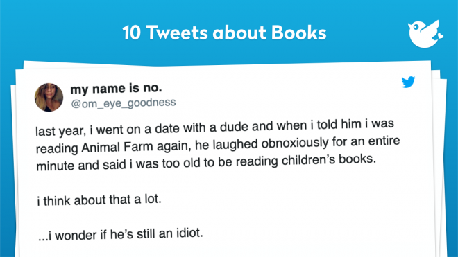 last year, i went on a date with a dude and when i told him i was reading Animal Farm again, he laughed obnoxiously for an entire minute and said i was too old to be reading children's books. i think about that a lot. ...i wonder if he's still an idiot.