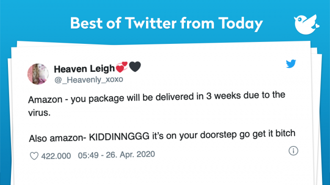 Amazon - you package will be delivered in 3 weeks due to the virus. Also amazon- KIDDINNGGG it's on your doorstep go get it bitch