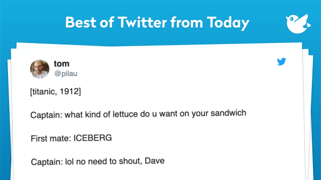 [titanic, 1912] Captain: what kind of lettuce do u want on your sandwich First mate: ICEBERG Captain: lol no need to shout, Dave
