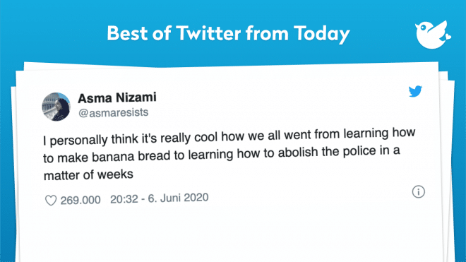 I personally think it's really cool how we all went from learning how to make banana bread to learning how to abolish the police in a matter of weeks