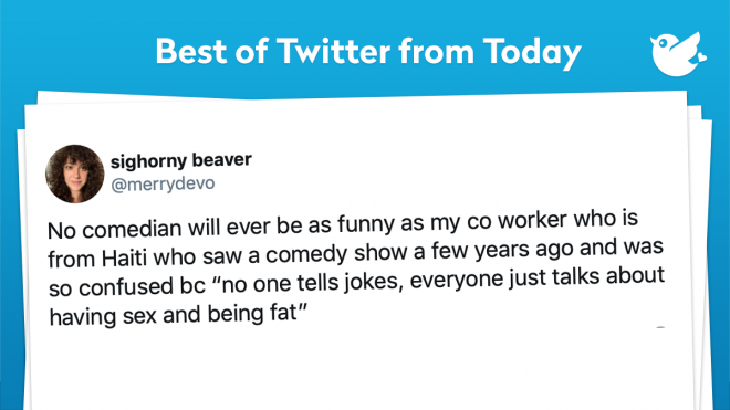 """No comedian will ever be as funny as my co worker who is from Haiti who saw a comedy show a few years ago and was so confused bc """"no one tells jokes, everyone just talks about having sex and being fat"""""""