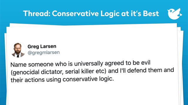 You ever wondered what life would be if everyone thought like a conservative? Well, the innocent would be guilty, and the guilty would be innocent. If you still don't understand, then let our work do all the talking. Because when your done reading our thread, you will clearly understand how conservative logic works. I must warn you it's kind of like learning a new language but only the grammar. If that didn't make any sense to you, good. So does thinking like a conservative.