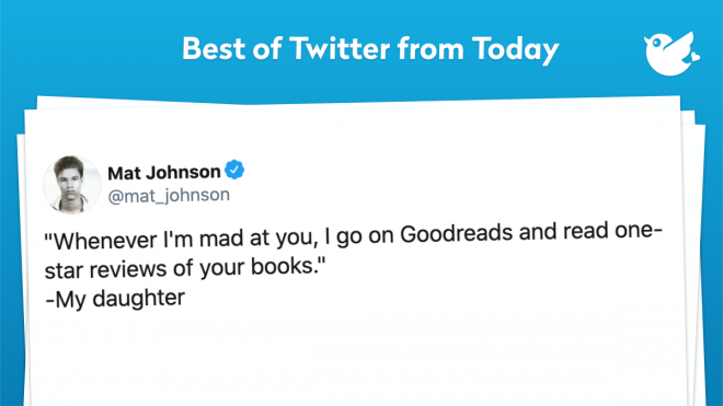 """Whenever I'm mad at you, I go on Goodreads and read one-star reviews of your books."" -My daughter"