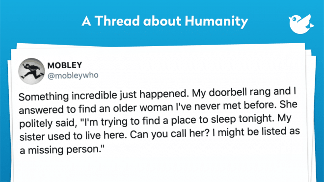 "Something incredible just happened. My doorbell rang and I answered to find an older woman I've never met before. She politely said, ""I'm trying to find a place to sleep tonight. My sister used to live here. Can you call her? I might be listed as a missing person."""