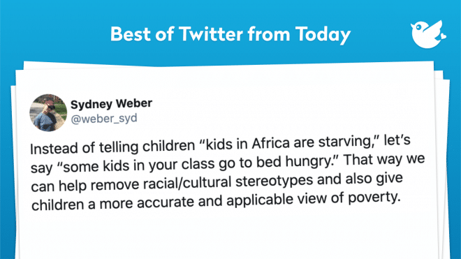 "Instead of telling children ""kids in Africa are starving,"" let's say ""some kids in your class go to bed hungry."" That way we can help remove racial/cultural stereotypes and also give children a more accurate and applicable view of poverty."