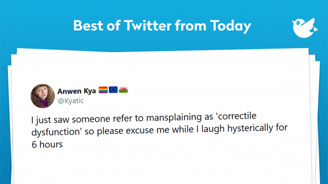 I just saw someone refer to mansplaining as 'correctile dysfunction' so please excuse me while I laugh hysterically for 6 hours
