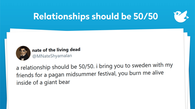 a relationship should be 50/50. i bring you to sweden with my friends for a pagan midsummer festival, you burn me alive inside of a giant bear