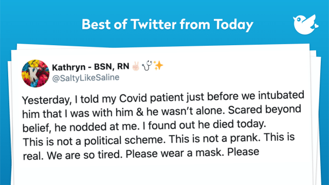 Yesterday, I told my Covid patient just before we intubated him that I was with him & he wasn't alone. Scared beyond belief, he nodded at me. I found out he died today. This is not a political scheme. This is not a prank. This is real. We are so tired. Please wear a mask. Please