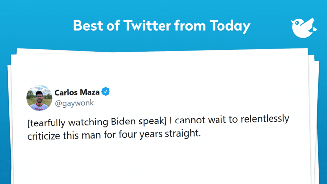 [tearfully watching Biden speak] I cannot wait to relentlessly criticize this man for four years straight.