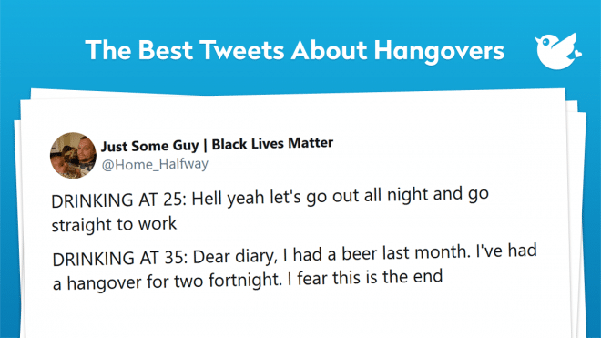DRINKING AT 25: Hell yeah let's go out all night and go straight to work DRINKING AT 35: Dear diary, I had a beer last month. I've had a hangover for two fortnight. I fear this is the end