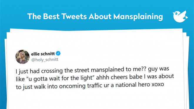 "I just had crossing the street mansplained to me?? guy was like ""u gotta wait for the light"" ahhh cheers babe I was about to just walk into oncoming traffic ur a national hero xoxo"