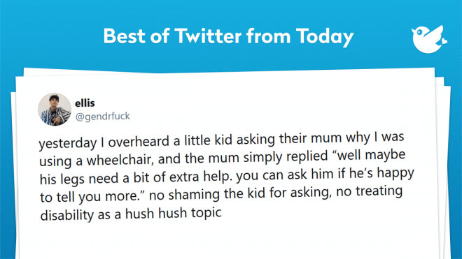 """yesterday I overheard a little kid asking their mum why I was using a wheelchair, and the mum simply replied """"well maybe his legs need a bit of extra help. you can ask him if he's happy to tell you more."""" no shaming the kid for asking, no treating disability as a hush hush topic"""