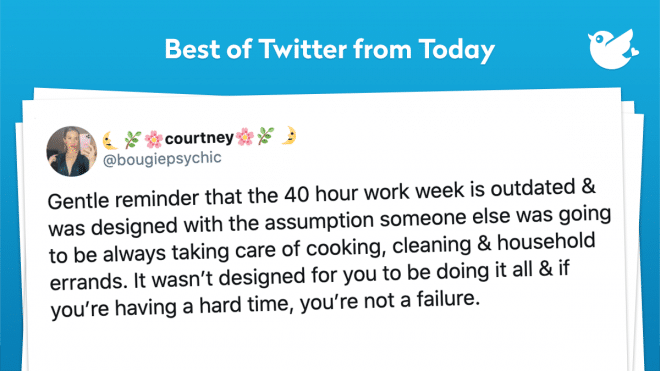 Gentle reminder that the 40 hour work week is outdated & was designed with the assumption someone else was going to be always taking care of cooking, cleaning & household errands. It wasn't designed for you to be doing it all & if you're having a hard time, you're not a failure.