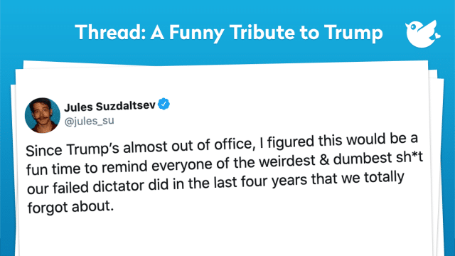 Since Trump's almost out of office, I figured this would be a fun time to remind everyone of the weirdest & dumbest sh*t our failed dictator did in the last four years that we totally forgot about.