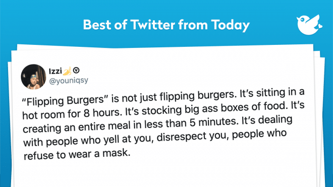 """""""Flipping Burgers"""" is not just flipping burgers. It's sitting in a hot room for 8 hours. It's stocking big ass boxes of food. It's creating an entire meal in less than 5 minutes. It's dealing with people who yell at you, disrespect you, people who refuse to wear a mask."""
