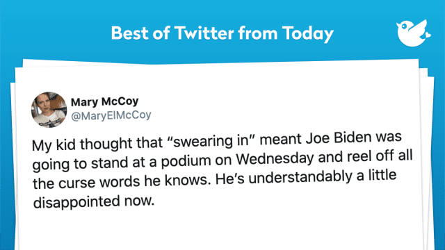 "My kid thought that ""swearing in"" meant Joe Biden was going to stand at a podium on Wednesday and reel off all the curse words he knows. He's understandably a little disappointed now."
