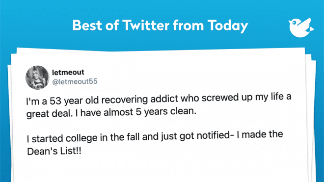 I'm a 53 year old recovering addict who screwed up my life a great deal. I have almost 5 years clean. I started college in the fall and just got notified- I made the Dean's List!!