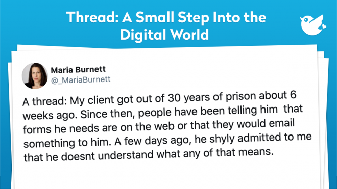A thread: My client got out of 30 years of prison about 6 weeks ago. Since then, people have been telling him that forms he needs are on the web or that they would email something to him. A few days ago, he shyly admitted to me that he doesnt understand what any of that means.